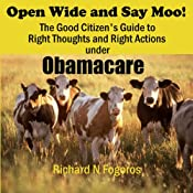 Open Wide and Say Moo!: The Good Citizen's Guide to Right Thoughts and Right Actions under Obamacare | [Richard N. Fogoros]