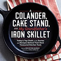A Colander, Cake Stand, and My Grandfather's Iron Skillet 40 Top Chefs and the Stories and Recipes Behing Their Most Treasured Kitchen Tools