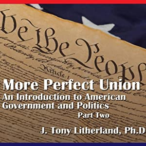 A More Perfect Union: An Introduction to American Government and Politics, Part 2 | [J. Tony Litherland]