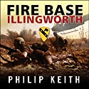 Fire Base Illingworth: An Epic True Story of Remarkable Courage Against Staggering Odds (       UNABRIDGED) by Philip Keith Narrated by Michael Prichard