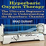 Hyperbaric Oxygen Therapy: The Ultimate Beginner's Guide to Understanding the Hyperbaric Chamber | Brad Durant