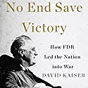 No End Save Victory: How FDR Led the Nation into War Audiobook by David Kaiser Narrated by Paul Christy