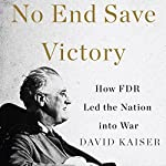 No End Save Victory: How FDR Led the Nation into War | David Kaiser