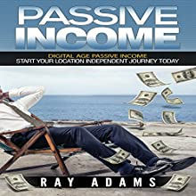 Passive Income: Digital Age Passive Income: Start Your Location Independent Journey Today Audiobook by Ray Adams Narrated by Pete Beretta