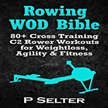Rowing WOD Bible: 80+ Cross Training C2 Rower Workouts for Weight Loss, Agility, & Fitness (       UNABRIDGED) by P. Selter Narrated by Martin James
