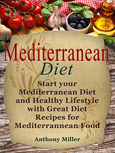 Mediterranean Diet: Start your Mediterranean Diet and Healthy Lifestyle with Great Diet Recipes for Mediterranean Food (Mediterranean diet books, mediterranean diet, mediterranean diet for beginners) by Anthony Miller