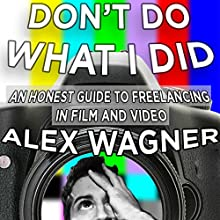 Don't Do What I Did: An Honest Guide to Freelancing in Film and Video Production Audiobook by Alex Downs Wagner Narrated by Alex Wagner