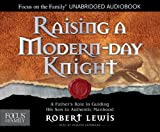 Raising a Modern-Day Knight: A Fathers Role in Guiding His Son to Authentic Manhood (Focus on the Family)