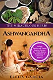 Ashwagandha: The Miraculous Herb!: Holistic Solutions & Proven Healing Recipes for Health, Beauty, Weight Loss & Hormone Balance (Ayurveda,Natural Remedies, Hormone Reset, Alkaline Book 1)