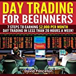 Day Trading for Beginners: 7 Steps to Earning $2,000 per Month: Day Trading in Less Than 20 Hours a Week | David Princeton