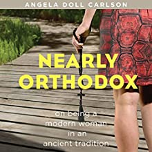 Nearly Orthodox: On Being a Modern Woman in an Ancient Tradition (       UNABRIDGED) by Angela Doll Carlson Narrated by Angela Doll Carlson