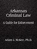 img - for Arkansas Criminal Law: A Guide for Enforcement 1st edition by McKee PhD, Adam J. (2007) Paperback book / textbook / text book
