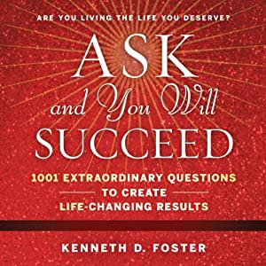 Ask and You Will Succeed: 1001 Extraordinary Questions to Create Life-Changing Results | [Ken D. Foster]