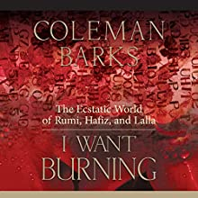 I Want Burning: The Ecstatic World of Rumi, Hafiz, and Lalla  by Coleman Barks Narrated by Coleman Barks