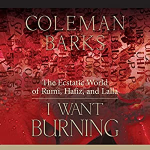 I Want Burning: The Ecstatic World of Rumi, Hafiz, and Lalla