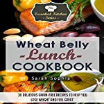 Wheat Belly Lunch Cookbook: 30 Delicious Grain-Free Recipes to Help You Lose Weight and Feel Great: The Essential Kitchen Series, Book 42 | Sarah Sophia