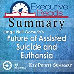 Summary: The Future of Assisted Suicide and Euthanasia by Neil Gorsuch: 45 Minutes - Key Points Summary/Refresher |  Executive Reads