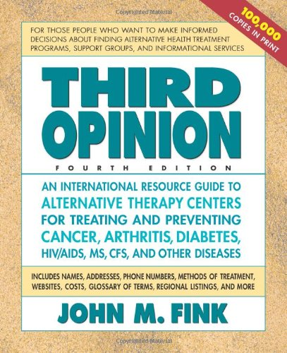 Third Opinion, Fourth Edition: An International Resource Guide To Alternative Therapy Centers For Treating And Preventing Cancer, Arthritis, Diabetes, Hiv/Aids, Ms, Cfs, And Other Diseases