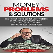 Money Problems & Solutions: Find Solutions to Most Common Money Problems by Managing Your Personal Finance and Achieve Fianancial Successs by Budgeting Your Saving and Debt Audiobook by James John Narrated by Stan Holden