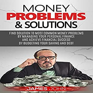 Money Problems & Solutions: Find Solutions to Most Common Money Problems by Managing Your Personal Finance and Achieve Fianancial Successs by Budgeting Your Saving and Debt Hörbuch von James John Gesprochen von: Stan Holden