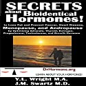 Secrets About Bioidentical Hormones: To Lose Fat and Prevent Cancer, Heart Disease, Menopause, and Andropause, by Optimizing Adrenals, Thyroid, Estrogen, Progesterone, Testosterone, and Growth Hormone! (       UNABRIDGED) by Y.L. Wright M.A., J.M. Swartz M.D. Narrated by Y.L. Wright M.A.