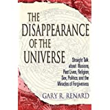 The Disappearance of the Universe: Straight Talk About Illusions, Past Lives, Religion, Sex, Politics, and the Miracles of Forgivenessby Gary R. Renard