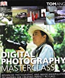 Digital Photography Masterclass: Advanced Photographic and Image-manipulation Techniques for Creating Perfect Pictures