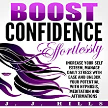 Boost Confidence Effortlessly: Increase Your Self Esteem, Manage Daily Stress with Ease and Unlock Your Potential with Hypnosis, Meditation and Affirmations Discours Auteur(s) : J. J. Hills Narrateur(s) :  InnerPeace Productions