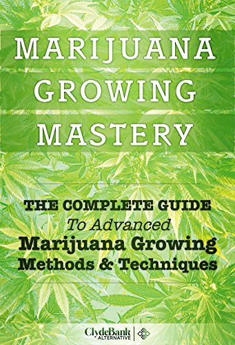Marijuana Growing Mastery: The Complete Guide To Advanced Marijuana Growing Methods and Techniques (Marijuana Growing, Growing Marijuana, Growing Marijuana Indoors)