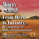 The Modern Scholar: From Here to Infinity: An Exploration of Science Fiction Literature Lecture by Professor Michael D. C. Drout Narrated by Professor Michael D. C. Drout