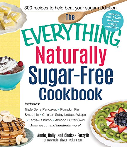The Everything Naturally Sugar-Free Cookbook: Includes Apple Cinnamon Waffles, Chicken Lettuce Wraps, Tomato and Goat Cheese Pastries, Peanut Butter ... Pumpkin Eclairs...and Hundreds More! by Annie Forsyth, Holly Forsyth, Chelsea Forsyth