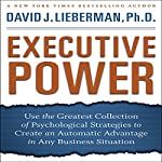Executive Power: Use Psychological Strategies to Create an Advantage in Any Business Situation | David J. Lieberman