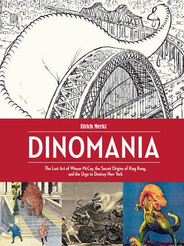 Download Dinomania: The Lost Art of Winsor McCay, The Secret Origins of King Kong, and the Urge to Destroy New York