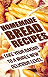 Homemade Bread Recipes: Take Your Baking To A Whole New Delicious Level