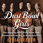 Dust Bowl Girls: The Inspiring Story of the Team That Barnstormed Its Way to Basketball Glory   Lydia Reeder