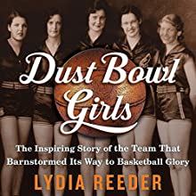 Dust Bowl Girls: The Inspiring Story of the Team That Barnstormed Its Way to Basketball Glory Audiobook by Lydia Reeder Narrated by Virginia Wolf