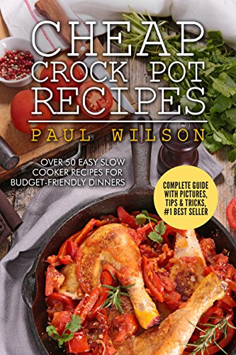 Cheap Crock Pot Recipes: Over 50 Easy Slow Cooker Recipes For Budget-Friendly Dinners by Paul Wilson