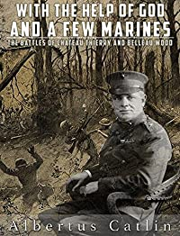 With The Help Of God And A Few Marines: The Battles Of Chateau Thierry And Belleau Wood by Albertus Catlin ebook deal