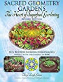 Sacred Geometry Gardens, The Heart of Superfood Gardening: How-To Create Incredible Edible Gardens Infused with the Essence of Life! (Volume 1)