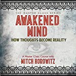 Awakened Mind: How Thoughts Become Reality | Mitch Horowitz
