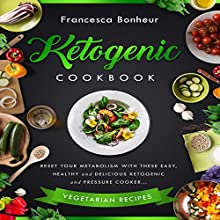 Ketogenic Cookbook: Reset Your Metabolism with These Easy, Healthy and Delicious Ketogenic and Pressure Cooker Vegetarian Recipes   Livre audio Auteur(s) : Francesca Bonheur Narrateur(s) : Kat Marlowe