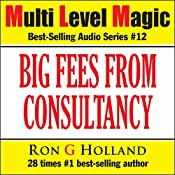 Big Fees From Consultancy: Huge Money from Industry and Life Skills (Multi Level Magic, Book 12) | Ron G Holland