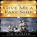 Give Me a Fast Ship: The Continental Navy and America's Revolution at Sea Audiobook by Tim McGrath Narrated by Don Hagen