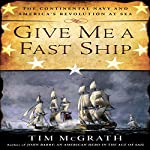 Give Me a Fast Ship: The Continental Navy and America's Revolution at Sea | Tim McGrath