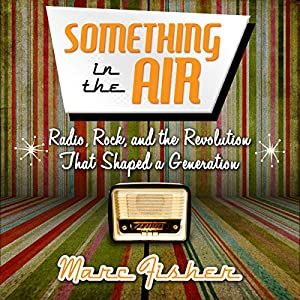 Something in the Air: Radio, Rock, and the Revolution That Shaped a Generation Audiobook
