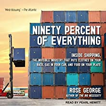 Ninety Percent of Everything: Inside Shipping, the Invisible Industry That Puts Clothes on Your Back, Gas in Your Car, and Food on Your Plate Audiobook by Rose George Narrated by Pearl Hewitt