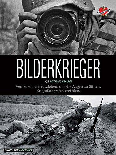 Bilderkrieger: Von jenen, die ausziehen, uns die Augen zu öffnen – Kriegsfotografen erzählen
