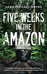 Five Weeks In The Amazon: A Backpacker's Journey: Life In The Rainforest, Ayahuasca, And A Peruvian Shaman's Ancient Diet by Sean Michael Hayes ebook deal