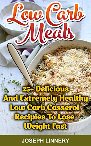 Low Carb Meals 25+ Delicious and Extremely Healthy Low Carb Casserol Recipies To Lose Weight Fast: (Low Carb Cookbook, Low Carb Diet, Low Carb High Fat ... Recipes,Low Carb Recipes For Weight Loss) by Joseph Linnery