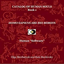 Homo Sapiens Are Bio-Robots: Human 'Software': Catalog of Human Souls, Book 1 Audiobook by Olga Skorbatyuk, Kate Bazilevsky Narrated by Charlie Brennan
